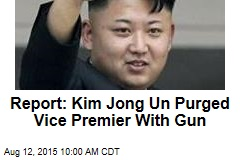 Report: Kim Jong Un Purged Vice Premier With Gun