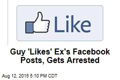 Guy 'Likes' Ex's Facebook Posts, Gets Arrested
