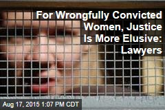 For Wrongfully Convicted Women, Justice Is More Elusive: Lawyers
