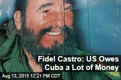 Fidel Castro: US Owes Cuba a Lot of Money