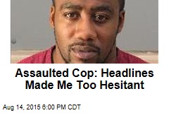 Assaulted Cop: Headlines Made Me Too Hesitant