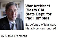 War Architect Blasts CIA, State Dept. for Iraq Fumbles