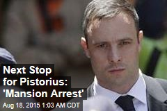 Next Stop for Pistorius: 'Mansion Arrest'