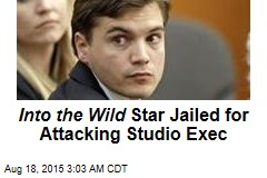 Into the Wild Star Jailed for Attacking Studio Exec