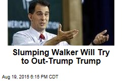 Slumping Walker Will Try to Out-Trump Trump
