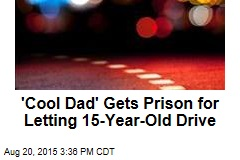 'Cool Dad' Gets Prison for Letting 15-Year-Old Drive