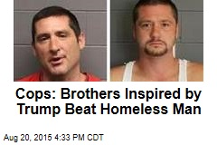 Cops: Brothers Inspired by Trump Beat Homeless Man