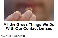All the Gross Things We Do With Our Contact Lenses