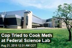 Cop Tried to Cook Meth at Federal Science Lab