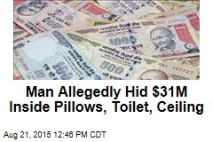 Man Allegedly Hid $31M Inside Pillows, Toilet, Ceiling