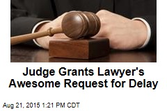 Judge Grants Lawyer's Awesome Request for Delay