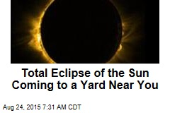 Total Eclipse of the Sun Coming to a Yard Near You