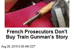 French Prosecutors Don't Buy Train Gunman's Story