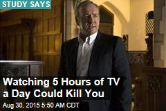 Watching 5 Hours of TV a Day Could Kill You