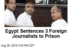 Egypt Sentences 3 Foreign Journalists to Prison