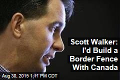 Scott Walker: I'd Build a Border Fence With Canada