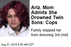 Ariz. Mom Admits She Drowned Twin Sons: Cops