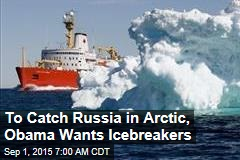 To Catch Russia in Arctic, Obama Wants Icebreakers
