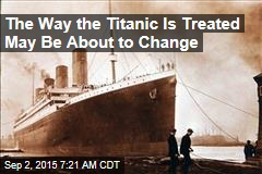 The Way the Titanic Is Treated May Be About to Change