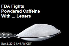 FDA Warns Makers of Powdered Caffeine