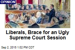 Liberals, Brace for an Ugly Supreme Court Session