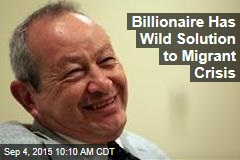Billionaire Has Wild Solution to Migrant Crisis