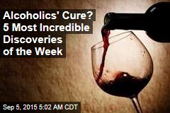Alcoholics' Cure? 5 Most Incredible Discoveries of the Week