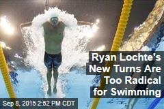 Ryan Lochte's New Turns Are Too Radical for Swimming