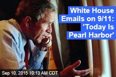 White House Emails on 9/11: 'Today Is Pearl Harbor'