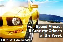Full Speed Ahead: 5 Craziest Crimes of the Week