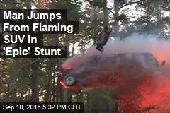 Man Jumps From Flaming SUV in 'Epic' Stunt