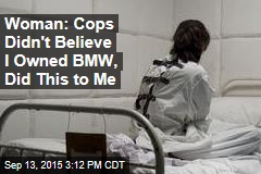 Woman: Cops Didn't Believe I Owned BMW, Did This to Me