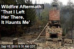 Wildfire Aftermath: 'That I Left Her There, It Haunts Me'