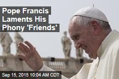 Pope Francis Laments His Phony 'Friends'