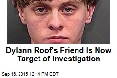 Dylann Roof's Friend Is Now Target of Investigation