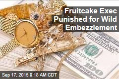 Fruitcake Exec Punished for Wild Embezzlement