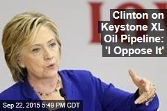 Clinton on Keystone XL Oil Pipeline: 'I Oppose It'