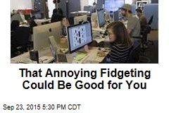 That Annoying Fidgeting Could Be Good for You