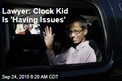 Lawyer: Clock Kid Is 'Having Issues'
