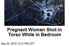 Pregnant Woman Shot in Torso While in Bedroom
