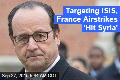 Targeting ISIS, France Airstrikes 'Hit Syria'
