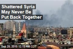 Shattered Syria May Never Be Put Back Together