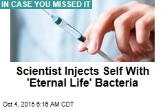 Scientist Injects Self With 'Eternal Life' Bacteria
