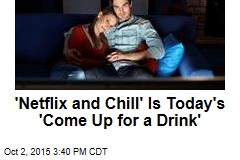 'Netflix and Chill' Is Today's 'Come Up for a Drink'