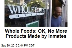 Whole Foods: OK, No More Products Made by Inmates