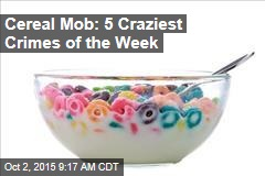 Cereal Mob: 5 Craziest Crimes of the Week