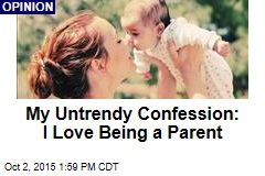My Untrendy Confession: I Love Being a Parent