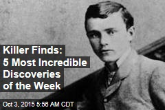 Killer Finds: 5 Most Incredible Discoveries of the Week