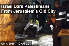 Israel Bars Palestinians From Jerusalem's Old City