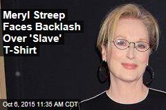 Meryl Streep Faces Backlash Over 'Slave' T-Shirt